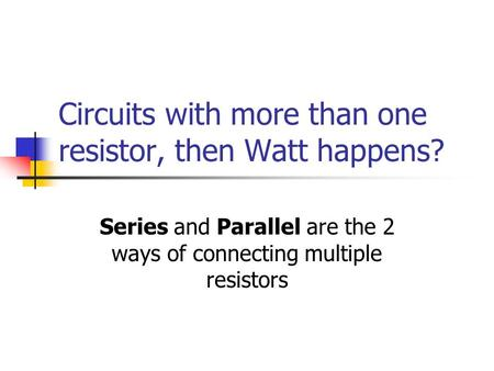Circuits with more than one resistor, then Watt happens? Series and Parallel are the 2 ways of connecting multiple resistors.