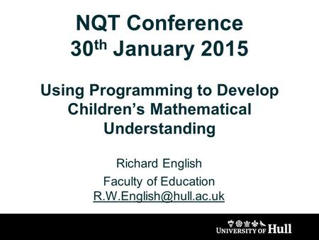 NQT Conference 30 th January 2015 Using Programming to Develop Children's Mathematical Understanding Richard English Faculty of Education