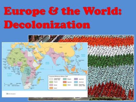 Europe & the World: Decolonization. What is Decolonization? Decolonization: Decolonization: Becoming free (from colonial rule) Becoming free (from colonial.