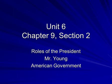 Unit 6 Chapter 9, Section 2 Roles of the President Mr. Young American Government.