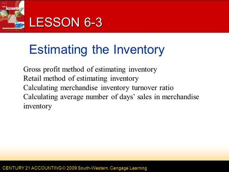 CENTURY 21 ACCOUNTING © 2009 South-Western, Cengage Learning LESSON 6-3 Estimating the Inventory Gross profit method of estimating inventory Retail method.