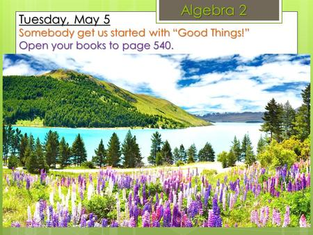 "Algebra 2 Tuesday, May 5 Somebody get us started with ""Good Things!"" Open your books to page 540."