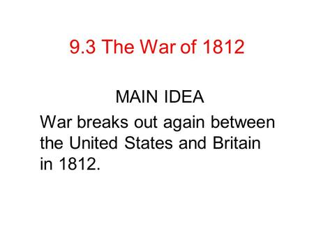 9.3 The War of 1812 MAIN IDEA War breaks out again between the United States and Britain in 1812.