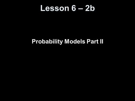 Lesson 6 – 2b Probability Models Part II. Knowledge Objectives Explain what is meant by random phenomenon. Explain what it means to say that the idea.