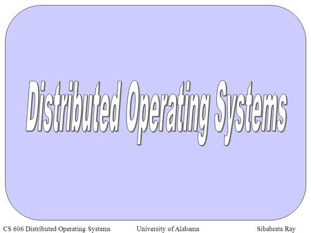 CS 606 Distributed Operating Systems University of Alabama Sibabrata <strong>Ray</strong>.