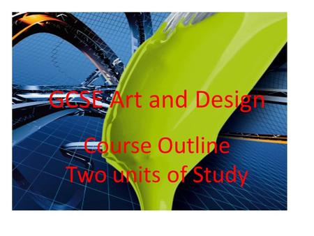 GCSE Art and Design Course Outline Two units of Study.