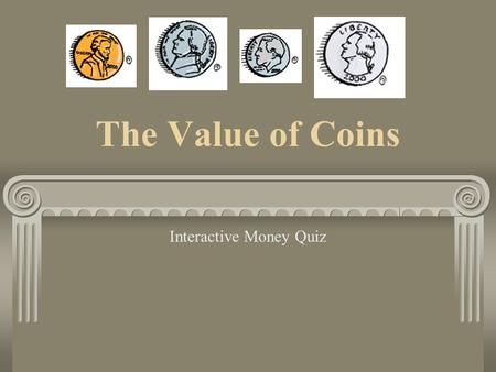 The Value of Coins Interactive Money Quiz Pennies, Nickels, Dimes, and Quarters A penny is worth 1 cent. A nickel is worth 5 cents. A dime is worth 10.