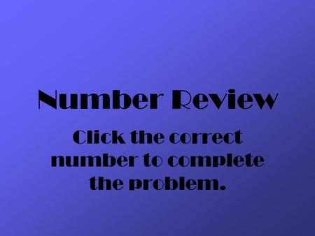 Number Review Click the correct number to complete the problem.