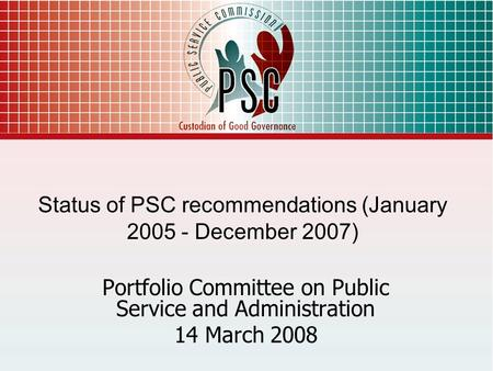 1 Status of PSC recommendations (January 2005 - December 2007) Portfolio Committee on Public Service and Administration 14 March 2008.