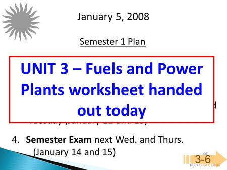 IOT POLY <strong>ENGINEERING</strong> 3-6 January 5, 2008 Semester 1 Plan 1. Impacts Journal #<strong>2</strong> due tomorrow, 6 JAN 08. <strong>2</strong>. Quiz Friday on Power Plants 3. Review for Semester.