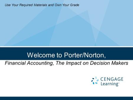 Welcome to Porter/Norton, Financial Accounting, The Impact on Decision Makers Use Your Required Materials and Own Your Grade.