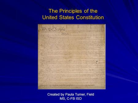 The Principles of the United States Constitution Created by Paula Turner, Field MS, C-FB ISD.
