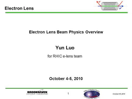 October 4-5, 2010 1 Electron Lens Beam Physics Overview Yun Luo for RHIC e-lens team October 4-5, 2010 Electron Lens.