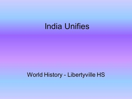 India Unifies World History - Libertyville HS. Mauryan Empire (320-230 BC) Native rulers of northern India were disorganized, petty and competing for.
