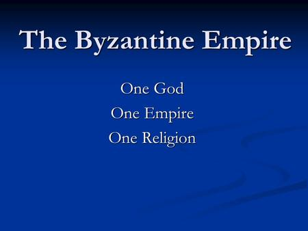 The Byzantine Empire One God One Empire One Religion.