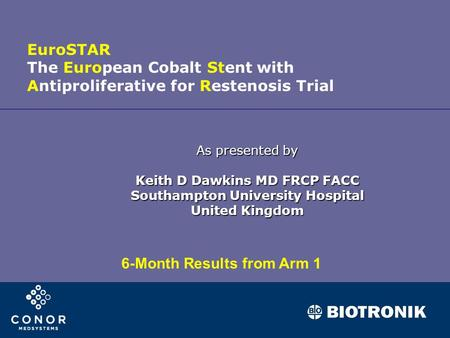 As presented by Keith D Dawkins MD FRCP FACC Southampton University Hospital United Kingdom EuroSTAR The European Cobalt Stent with Antiproliferative for.