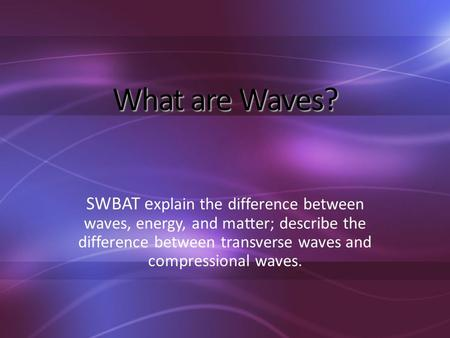 What are Waves? SWBAT e xplain the difference between waves, energy, and matter; describe the difference between transverse waves and compressional waves.