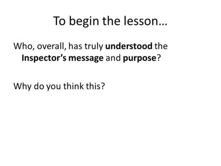 To begin the lesson… Who, overall, has truly understood the Inspector's message and purpose? Why do you think this?