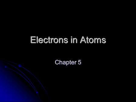 Electrons in Atoms Chapter 5. Duality of Light Einstein proved that matter and energy are related E = mc 2 Einstein proved that matter and energy are.