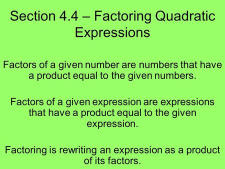 Section 4.4 – Factoring Quadratic Expressions Factors of a given number are numbers that have a product equal to the given numbers. Factors of a given.