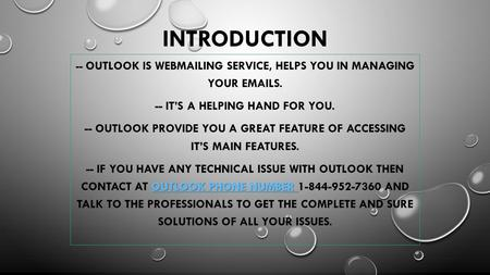 INTRODUCTION -- OUTLOOK IS WEBMAILING SERVICE, HELPS YOU IN MANAGING YOUR EMAILS. -- IT'S A HELPING HAND FOR YOU. -- OUTLOOK PROVIDE YOU A GREAT FEATURE.
