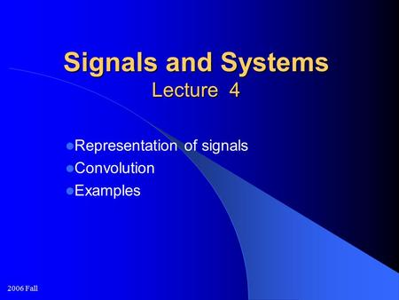 2006 Fall Signals and Systems Lecture 4 Representation of signals Convolution Examples.