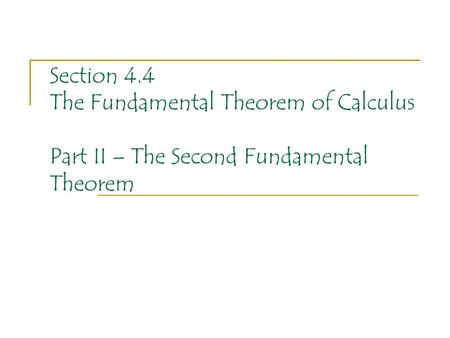 Section 4.4 The Fundamental Theorem of Calculus Part II – The Second Fundamental Theorem.