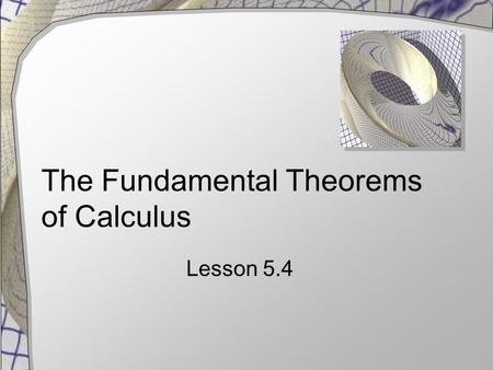The Fundamental Theorems of Calculus Lesson 5.4. First Fundamental Theorem of Calculus Given f is  continuous on interval [a, b]  F is any function.
