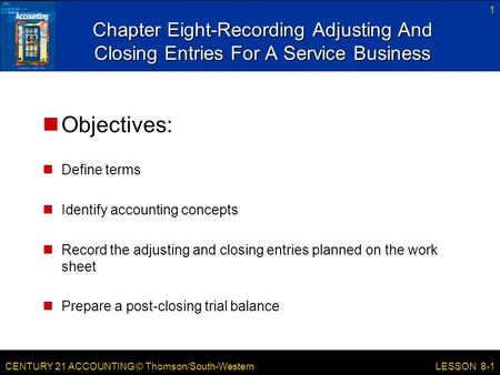 CENTURY 21 ACCOUNTING © Thomson/South-Western 1 LESSON 8-1 Chapter Eight-Recording Adjusting And Closing Entries For A Service Business Objectives: Define.