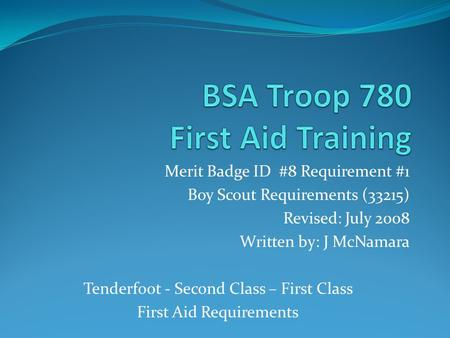 Merit Badge ID #8 Requirement #1 Boy Scout Requirements (33215) Revised: July 2008 Written by: J McNamara Tenderfoot - Second Class – First Class First.