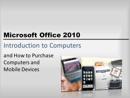 Microsoft Office 2010 Introduction to <strong>Computers</strong> and How to Purchase <strong>Computers</strong> and Mobile <strong>Devices</strong>.