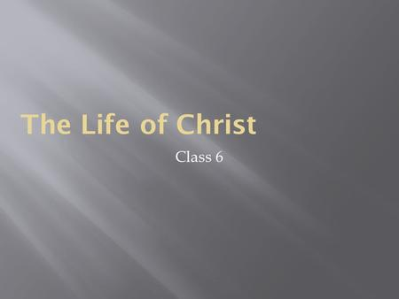 The Life <strong>of</strong> Christ Class 6. What does this class entail?  The Nativity <strong>of</strong> Christ  His hidden life  His public life  His Passion, Death, Resurrection,