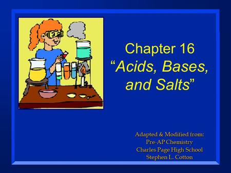 "Chapter 16 ""<strong>Acids</strong>, <strong>Bases</strong>, and Salts"" Adapted & Modified from: Pre-AP Chemistry Charles Page High School Stephen L. Cotton."