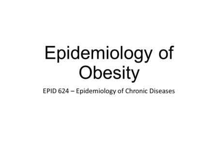 Epidemiology of <strong>Obesity</strong> EPID 624 – Epidemiology of Chronic Diseases.