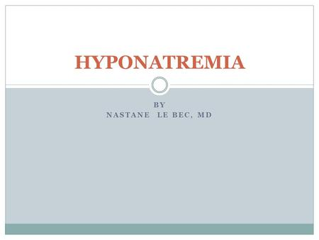 HYPONATREMIA By Nastane Le Bec, MD.