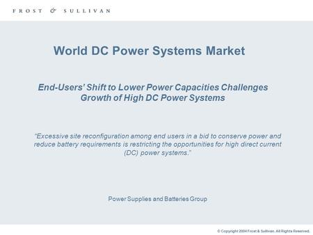 © Copyright 2004 Frost & Sullivan. All Rights Reserved. World DC Power Systems Market Power Supplies and Batteries Group End-Users' Shift to Lower Power.