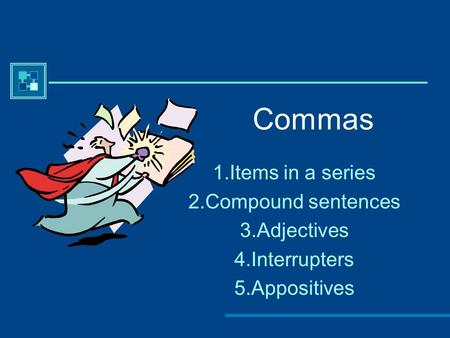 Commas 1.Items in a series 2.Compound sentences 3.Adjectives 4.Interrupters 5.Appositives.