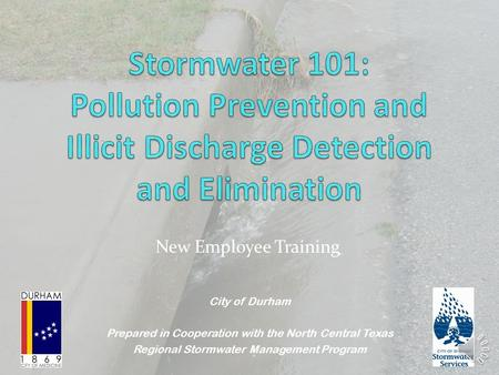 New Employee Training City <strong>of</strong> Durham Prepared in Cooperation with the North Central Texas Regional Stormwater Management Program.