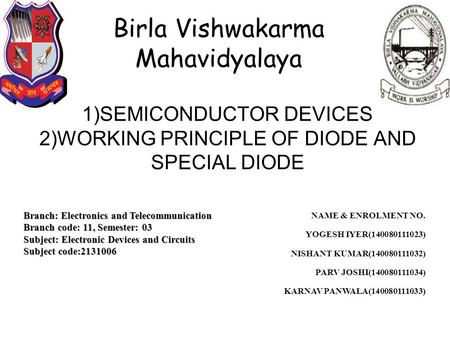 1)SEMICONDUCTOR DEVICES 2)WORKING PRINCIPLE OF <strong>DIODE</strong> AND SPECIAL <strong>DIODE</strong> Birla Vishwakarma Mahavidyalaya Branch: Electronics and Telecommunication Branch.