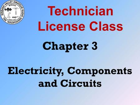 Technician License Class Chapter 3 Electricity, Components and <strong>Circuits</strong>.