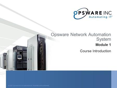 © 2006 Opsware Inc. All rights reserved. Proprietary <strong>and</strong> confidential. Opsware Network Automation System Module 1 Course Introduction © 2007 Opsware Inc.
