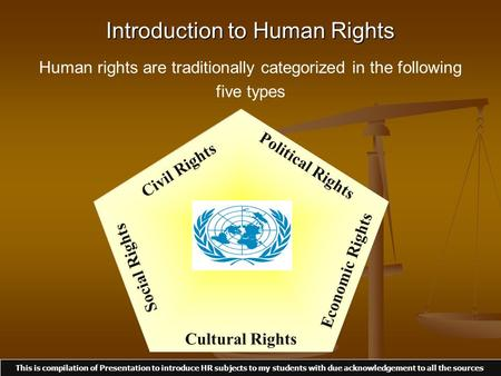 Introduction to Human Rights Human rights are traditionally categorized <strong>in</strong> the following five types Civil Rights Political Rights Economic Rights Cultural.