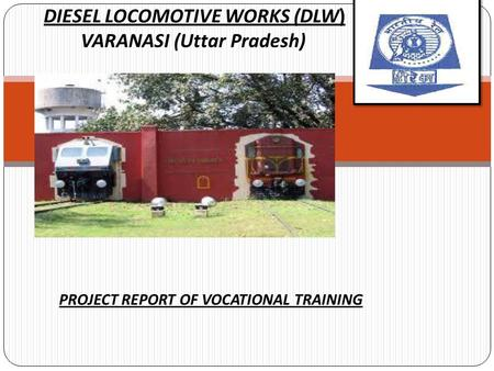 DIESEL LOCOMOTIVE WORKS (DLW) VARANASI (Uttar Pradesh) <strong>PROJECT</strong> REPORT OF VOCATIONAL TRAINING.