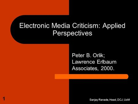 Sanjay Ranade, Head, DCJ, UoM 1 Electronic Media Criticism: Applied Perspectives Peter B. Orlik; Lawrence Erlbaum Associates, 2000.