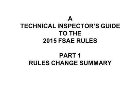 A TECHNICAL INSPECTOR'S GUIDE TO THE 2015 FSAE RULES PART 1 RULES CHANGE SUMMARY.