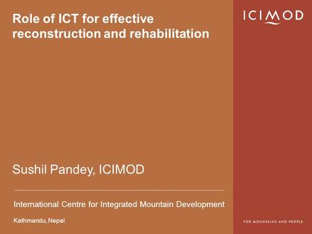 International Centre for Integrated Mountain Development Kathmandu, <strong>Nepal</strong> Role of ICT for effective reconstruction and rehabilitation Sushil Pandey, ICIMOD.