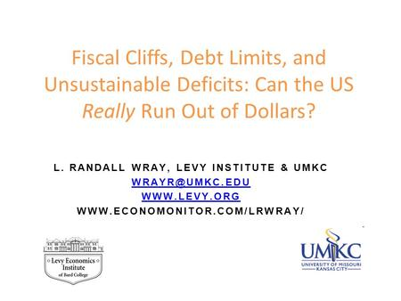 Fiscal Cliffs, Debt Limits, and Unsustainable <strong>Deficits</strong>: Can the US Really Run Out of Dollars? L. RANDALL WRAY, LEVY INSTITUTE & UMKC