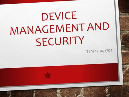 DEVICE MANAGEMENT <strong>AND</strong> SECURITY NTM 1700/1702. LEARNING OUTCOMES 1. Students will manipulate multiple platforms <strong>and</strong> troubleshoot problems when they arise.