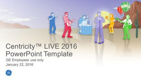 Centricity™ LIVE 2016 PowerPoint <strong>Template</strong> GE Employees use only January 22, 2016.