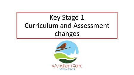 Key Stage 1 Curriculum and Assessment changes. Wyndham Park's vision Our vision is to develop deep learning through everyone's unique talents; giving.